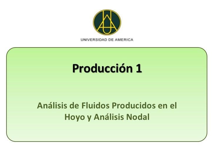 Producción 1Análisis de Fluidos Producidos en el       Hoyo y Análisis Nodal