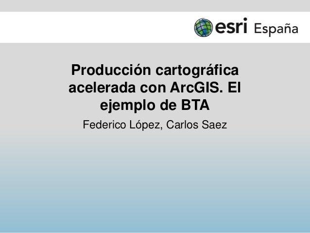 Producción cartográfica acelerada con ArcGIS. El ejemplo de BTA Federico López, Carlos Saez