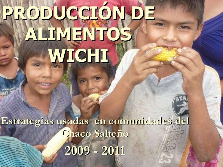 PRODUCCIÓN DE ALIMENTOS WICHI Estrategias usadas  en comunidades del Chaco Salteño 2009 - 2011