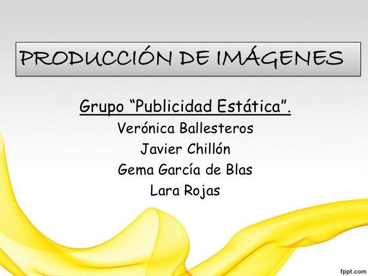 """PRODUCCIÓN DE IMÁGENES    Grupo """"Publicidad Estática"""".        Verónica Ballesteros           Javier Chillón        Gema Ga..."""