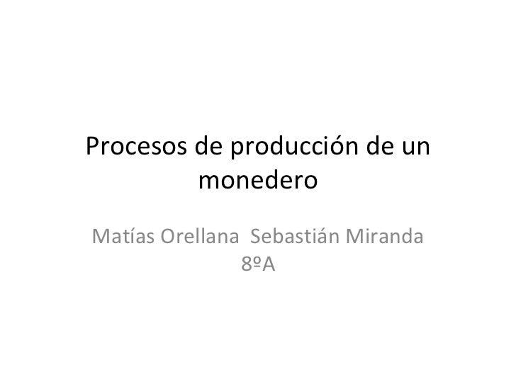 Procesos de producción de un         monederoMatías Orellana Sebastián Miranda               8ºA