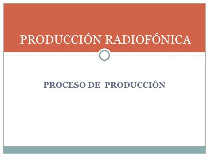 <ul><li>PROCESO DE  PRODUCCIÓN </li></ul>PRODUCCIÓN RADIOFÓNICA