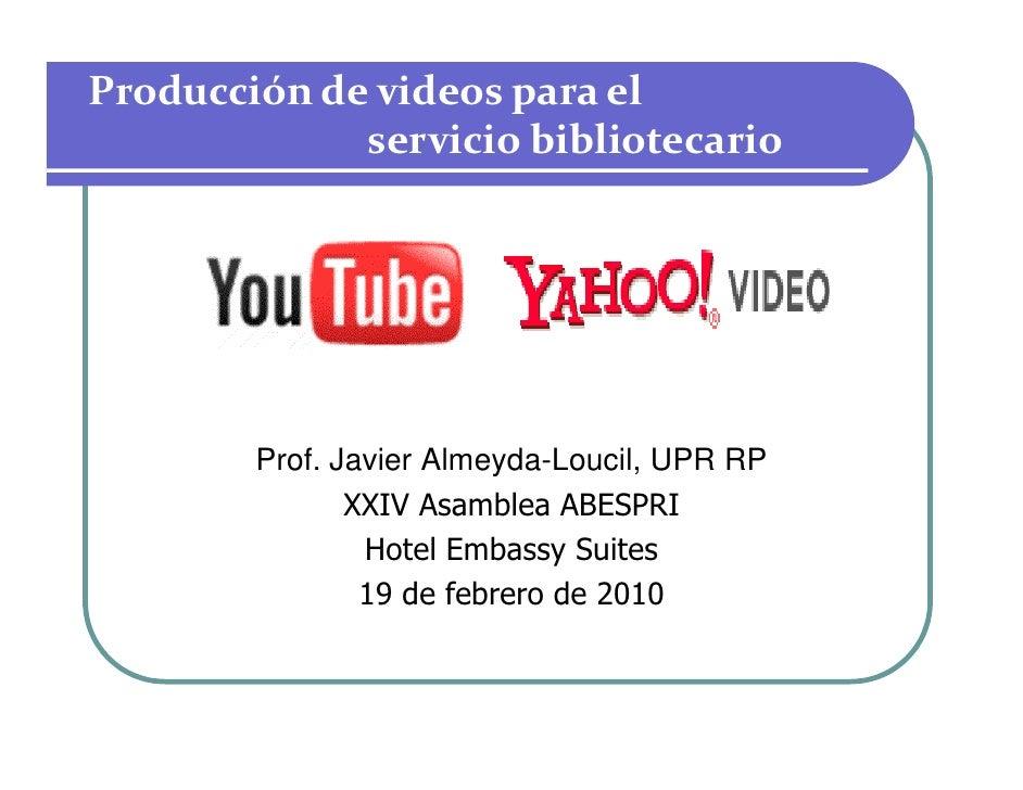 Producción de videos para el              servicio bibliotecario             Prof. Javier Almeyda-Loucil, UPR RP          ...