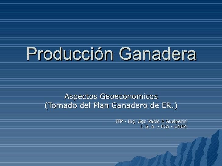 Producción Ganadera Aspectos Geoeconomicos (Tomado del Plan Ganadero de ER.) JTP - Ing. Agr. Pablo E Guelperin I. S. A  - ...