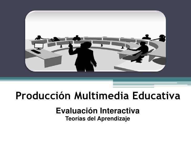 Producción Multimedia Educativa        Evaluación Interactiva          Teorías del Aprendizaje