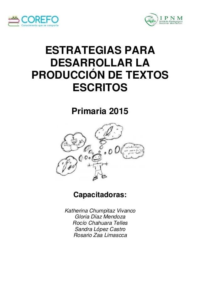 ESTRATEGIAS PARA DESARROLLAR LA PRODUCCIÓN DE TEXTOS ESCRITOS Primaria 2015 Capacitadoras: Katherina Chumpitaz Vivanco Glo...