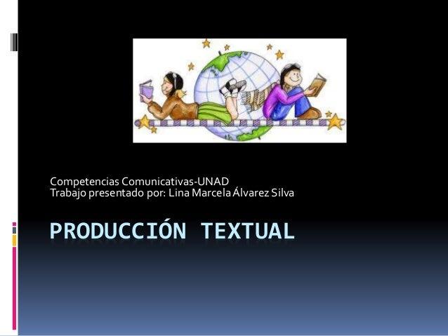 PRODUCCIÓN TEXTUAL Competencias Comunicativas-UNAD Trabajo presentado por: Lina Marcela Álvarez Silva