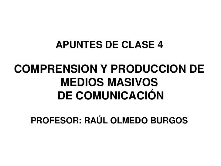 APUNTES DE CLASE 4COMPRENSION Y PRODUCCION DE      MEDIOS MASIVOS     DE COMUNICACIÓN  PROFESOR: RAÚL OLMEDO BURGOS