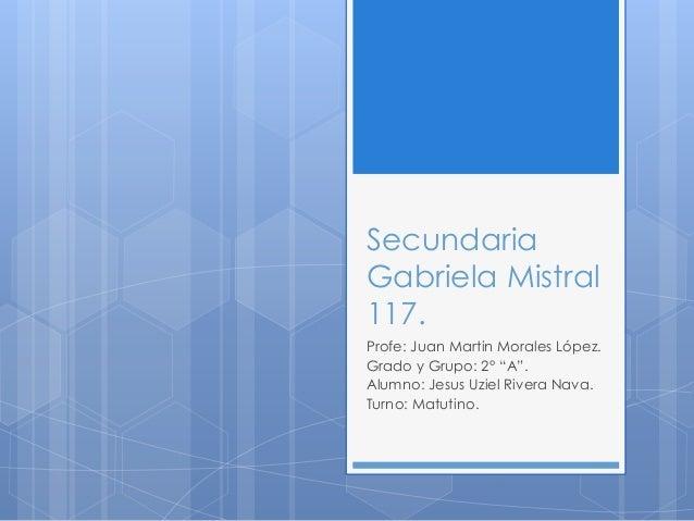 "Secundaria Gabriela Mistral 117. Profe: Juan Martin Morales López. Grado y Grupo: 2° ""A"". Alumno: Jesus Uziel Rivera Nava...."