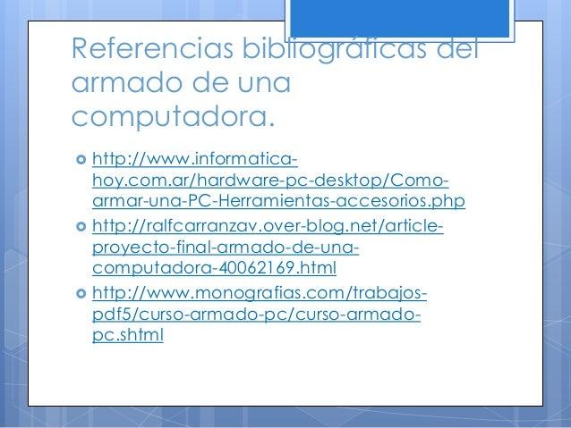 Referencias bibliográficas del armado de una computadora.  http://www.informatica- hoy.com.ar/hardware-pc-desktop/Como- a...