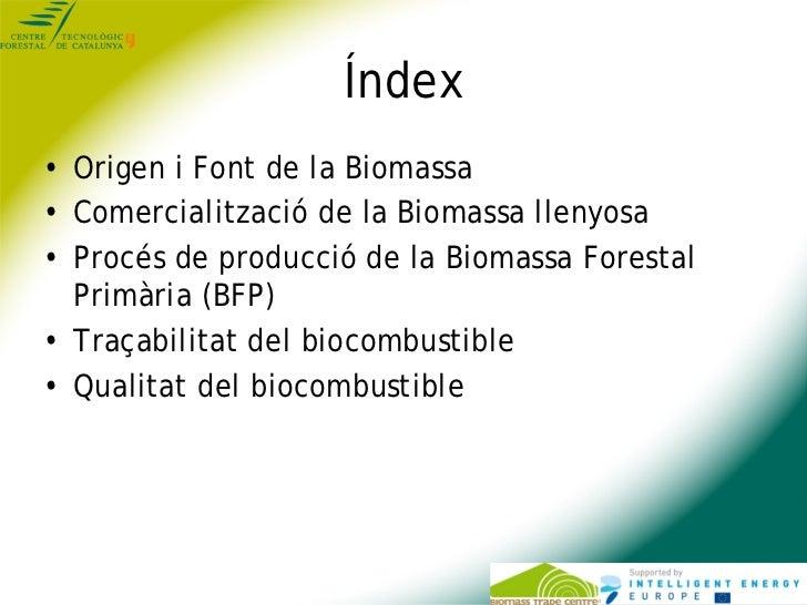 Índex• Origen i Font de la Biomassa• Comercialització de la Biomassa llenyosa• Procés de producció de la Biomassa Forestal...