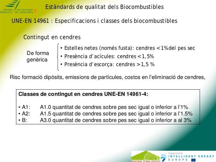 Estàndards de qualitat dels BiocombustiblesUNE-EN 14961 : Especificacions i classes dels biocombustibles     Contingut en ...