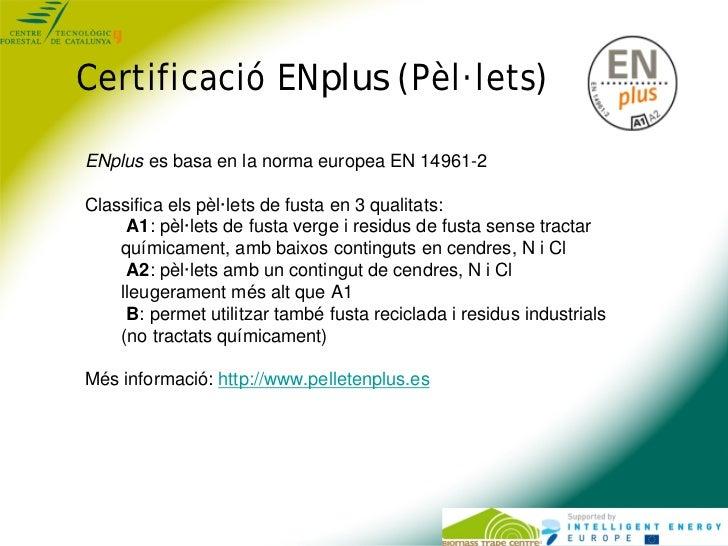 Certificació ENplus (Pèl·lets)ENplus es basa en la norma europea EN 14961-2Classifica els pèl·lets de fusta en 3 qualitats...