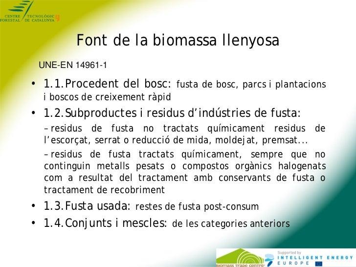 Font de la biomassa llenyosa UNE-EN 14961-1• 1.1.Procedent del bosc: fusta de bosc, parcs i plantacions  i boscos de creix...