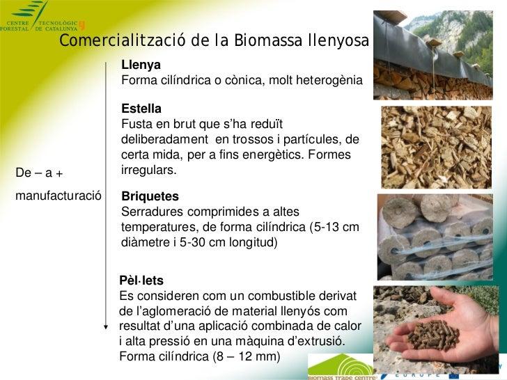 Comercialització de la Biomassa llenyosa                 Llenya                 Forma cilíndrica o cònica, molt heterogèni...