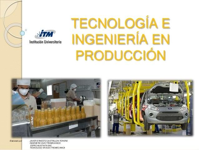 TECNOLOGÍA E INGENIERÍA EN PRODUCCIÓN Elaborado por JAVIER ERNESTO CASTRILLON FORERO INGENIERO ELECTROMECANICO ESPECIALIST...