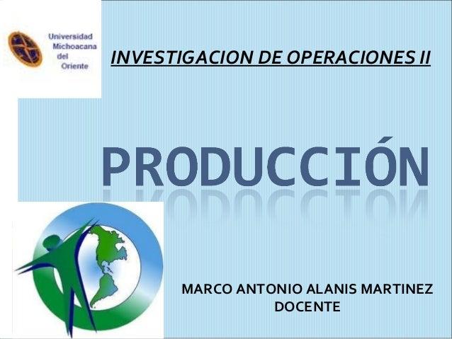 INVESTIGACION DE OPERACIONES II MARCO ANTONIO ALANIS MARTINEZ DOCENTE
