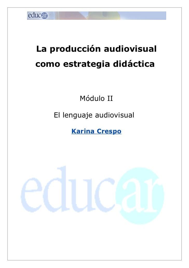 La producción audiovisualcomo estrategia didáctica          Módulo II   El lenguaje audiovisual        Karina Crespo