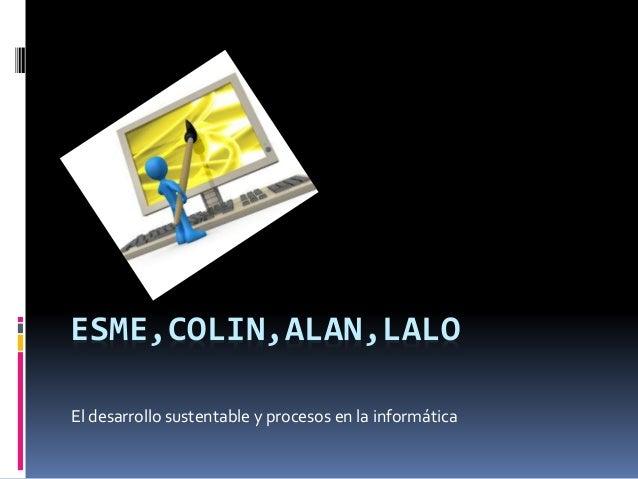 ESME,COLIN,ALAN,LALO El desarrollo sustentable y procesos en la informática