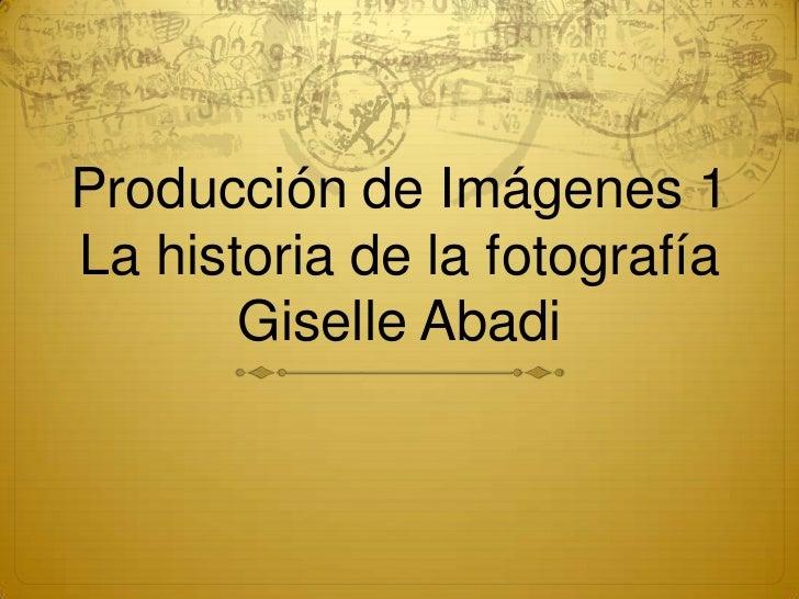 Producción de Imágenes 1La historia de la fotografía       Giselle Abadi