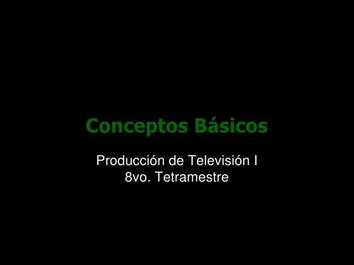 Conceptos Básicos<br />Producción de Televisión I8vo. Tetramestre<br />