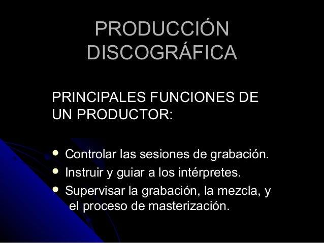 PRODUCCIÓNPRODUCCIÓN DISCOGRÁFICADISCOGRÁFICA PRINCIPALES FUNCIONES DEPRINCIPALES FUNCIONES DE UN PRODUCTOR:UN PRODUCTOR: ...