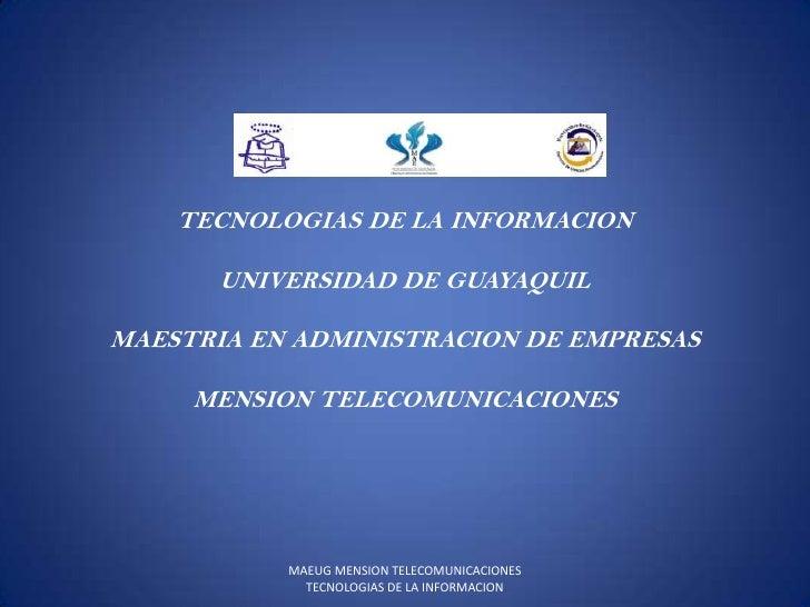 TECNOLOGIAS DE LA INFORMACION<br />UNIVERSIDAD DE GUAYAQUIL<br />MAESTRIA EN ADMINISTRACION DE EMPRESAS<br />MENSION TELEC...