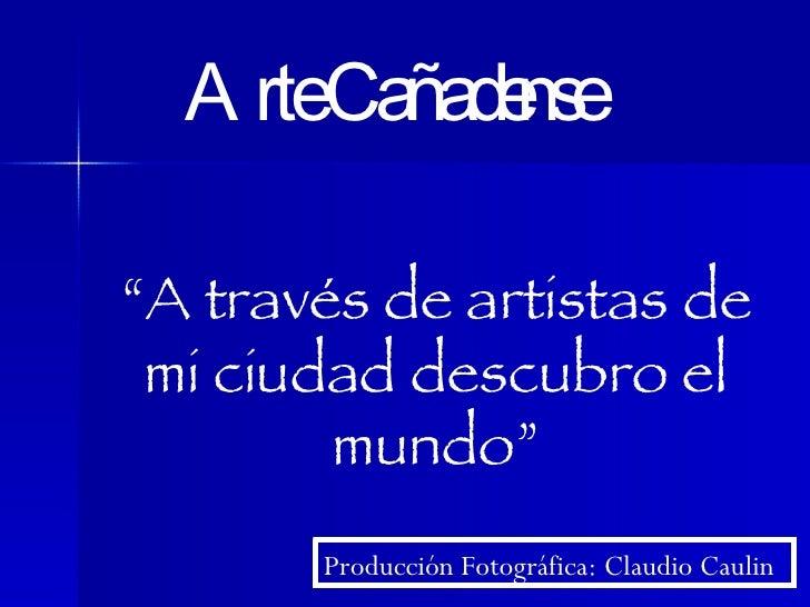 """"""" A través de artistas de mi ciudad descubro el mundo"""" Arte Cañadense Producción Fotográfica: Claudio Caulin"""