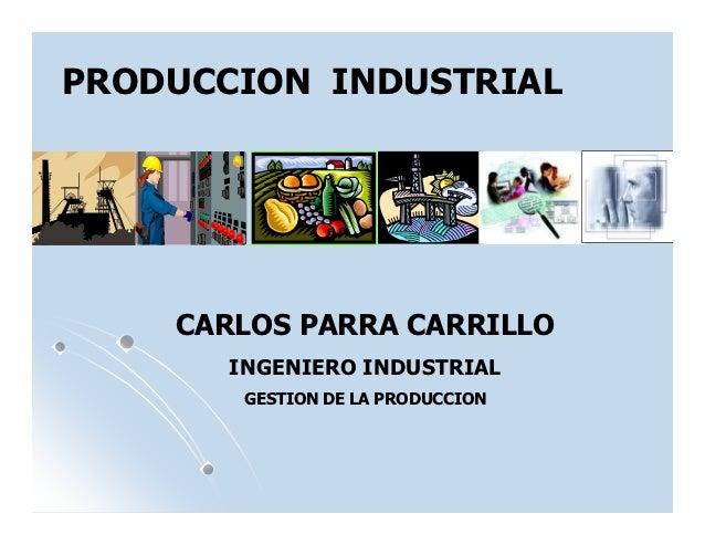 PRODUCCION INDUSTRIAL    CARLOS PARRA CARRILLO       INGENIERO INDUSTRIAL        GESTION DE LA PRODUCCION