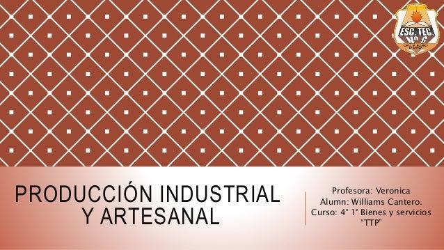 """PRODUCCIÓN INDUSTRIAL Y ARTESANAL Profesora: Veronica Alumn: Williams Cantero. Curso: 4° 1° Bienes y servicios """"TTP"""""""
