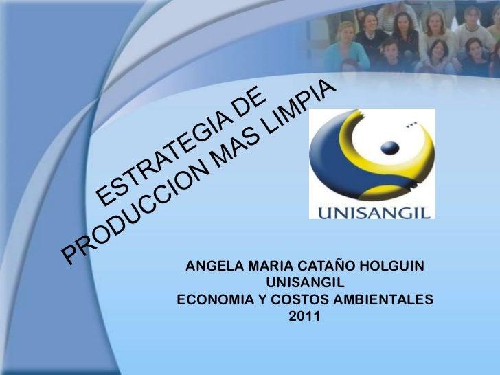 ESTRATEGIA DE PRODUCCION MAS LIMPIA <br />ANGELA MARIA CATAÑO HOLGUIN<br />UNISANGIL<br />ECONOMIA Y COSTOS AMBIENTALES<br...
