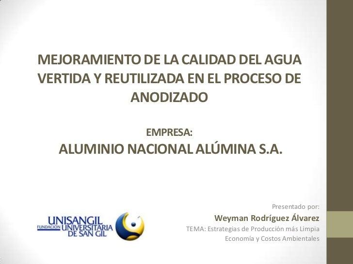 MEJORAMIENTO DE LA CALIDAD DEL AGUA VERTIDA Y REUTILIZADA EN EL PROCESO DE anodizadoempresa: aluminio nacional alúmina s.a...