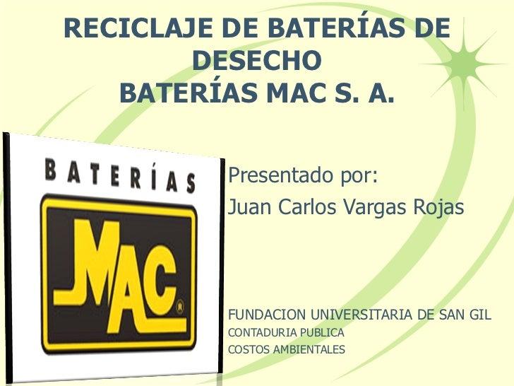 RECICLAJE DE BATERÍAS DE DESECHO BATERÍAS MAC S. A. Presentado por: Juan Carlos Vargas Rojas FUNDACION UNIVERSITARIA DE SA...