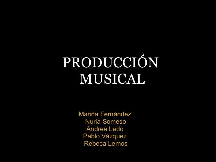 PRODUCCIÓN MUSICAL Mariña Fernández Nuria Someso Andrea Ledo Pablo Vázquez Rebeca Lemos