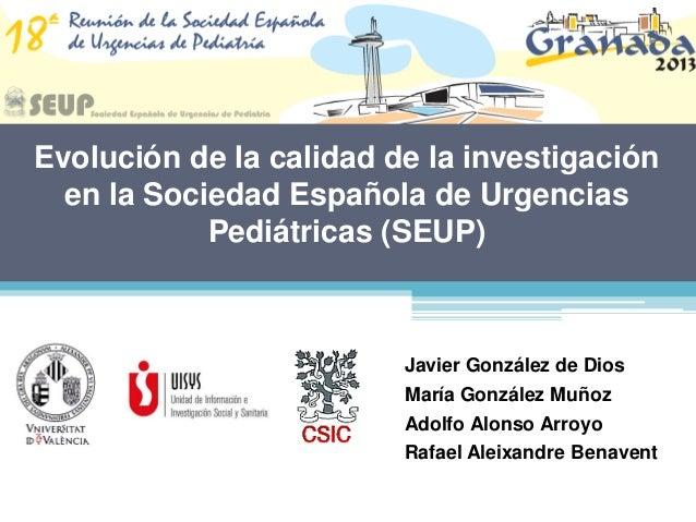 Evolución de la calidad de la investigaciónen la Sociedad Española de UrgenciasPediátricas (SEUP)Javier González de DiosMa...