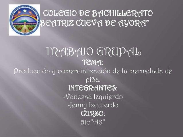 """COLEGIO DE BACHILLERATO""""BEATRIZ CUEVA DE AYORA""""TRABAJO GRUPALTEMA:Producción y comercialización de la mermelada depiña.INT..."""