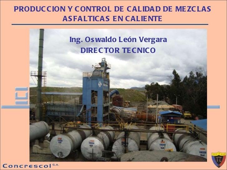 PRODUCCION Y CONTROL DE CALIDAD DE MEZCLAS ASFALTICAS EN CALIENTE Ing. Oswaldo León Vergara DIRECTOR TECNICO
