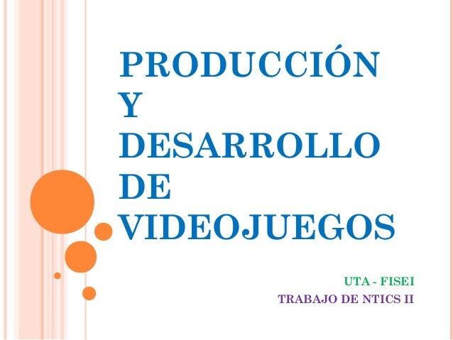 PRODUCCIÓN Y DESARROLLO DE VIDEOJUEGOS UTA - FISEI TRABAJO DE NTICS II