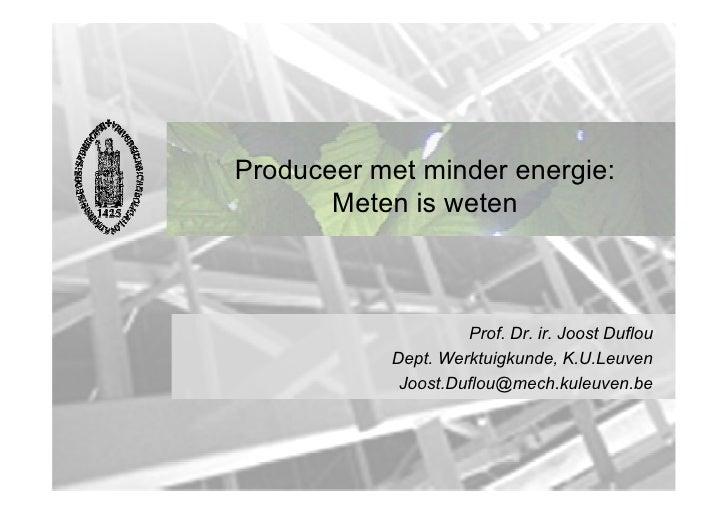 Produceer met minder energie:       Meten is weten                    Prof. Dr. ir. Joost Duflou           Dept. Werktuigk...