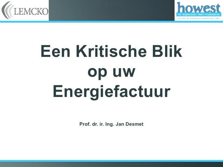 Een Kritische Blik     op uw Energiefactuur    Prof. dr. ir. Ing. Jan Desmet