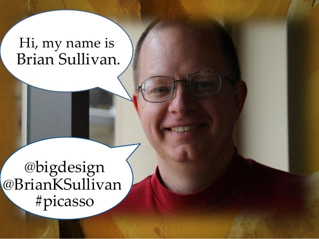 Hi, my name is  Brian Sullivan.  @bigdesign @BrianKSullivan #picasso