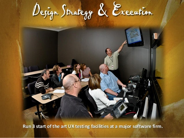 Design Strategy & Execution  Run 3 start of the art UX testing facilities at a major software firm.