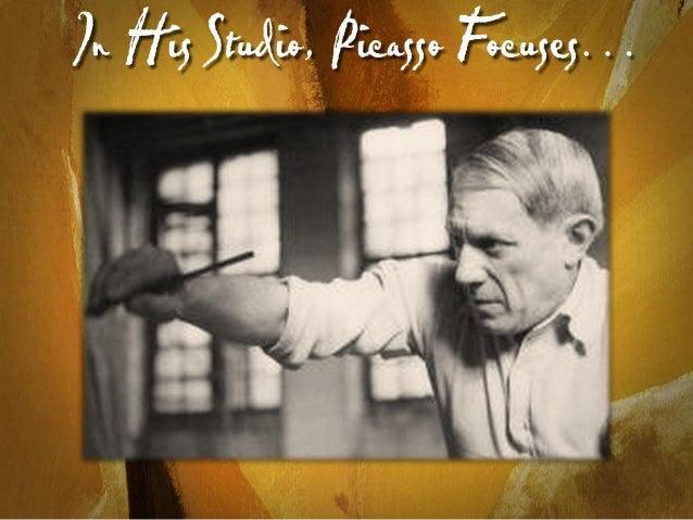 In His Studio, Picasso F ocuses…