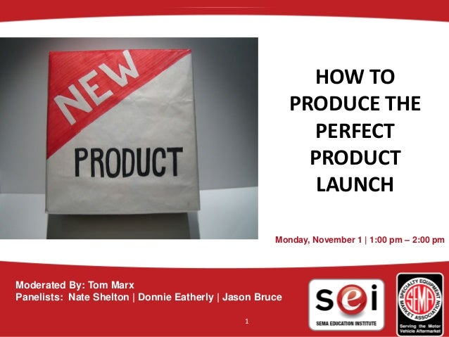 HOWTO PRODUCETHE PERFECT PRODUCT LAUNCH Monday, November 1 | 1:00 pm – 2:00 pm Moderated By: Tom Marx Panelists: Nat...