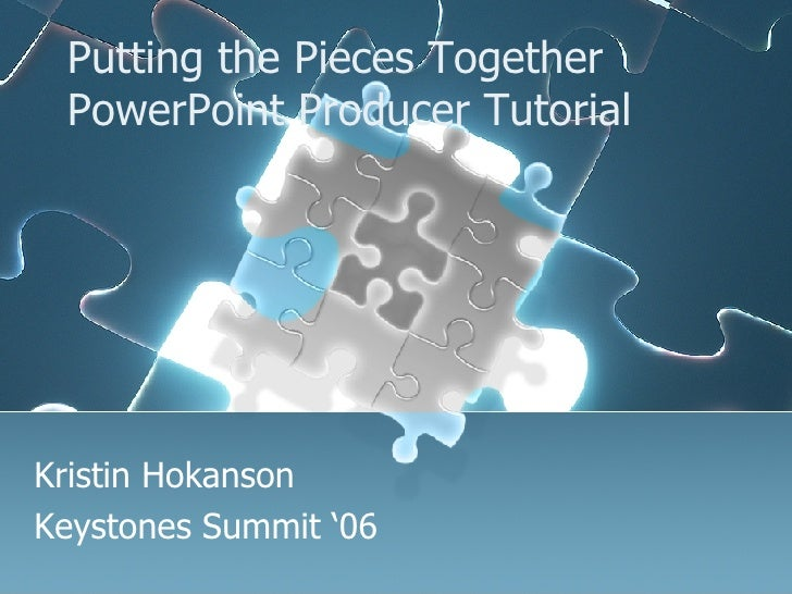Putting the Pieces Together PowerPoint Producer Tutorial Kristin Hokanson Keystones Summit '06