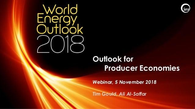 © OECD/IEA 2018 Outlook for Producer Economies Webinar, 5 November 2018 Tim Gould, Ali Al-Saffar