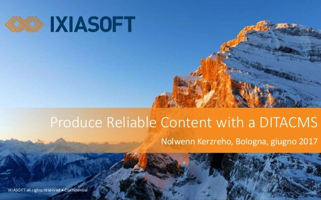 IXIASOFT all rights reserved  Confidential Produce Reliable Content with a DITACMS Nolwenn Kerzreho, Bologna, giugno 2017