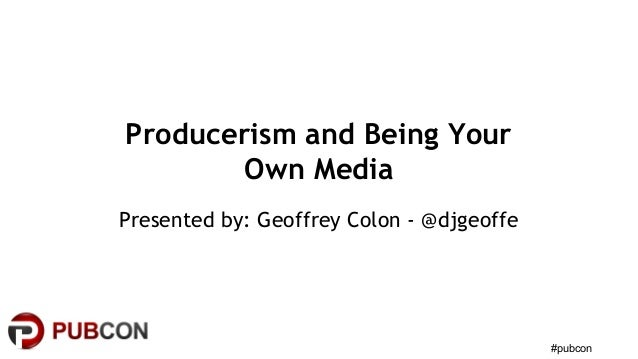 #pubcon Producerism and Being Your Own Media Presented by: Geoffrey Colon - @djgeoffe