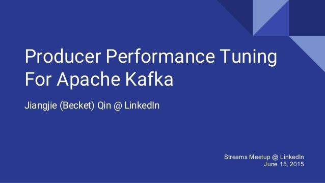 Producer Performance Tuning For Apache Kafka Jiangjie (Becket) Qin @ LinkedIn Streams Meetup @ LinkedIn June 15, 2015