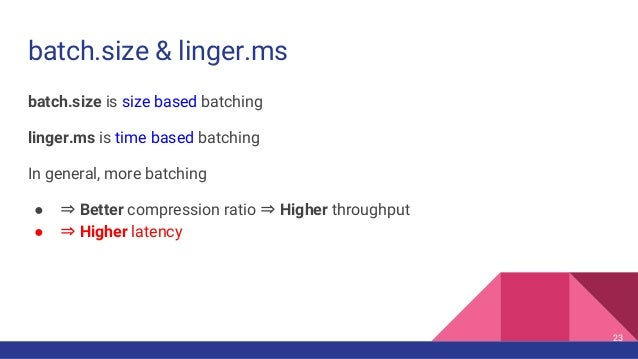 batch.size & linger.ms batch.size is size based batching linger.ms is time based batching In general, more batching ● ⇒ Be...